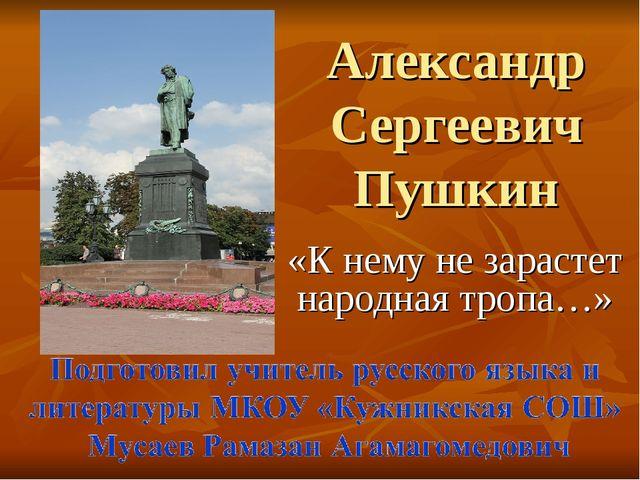 Александр Сергеевич Пушкин «К нему не зарастет народная тропа…»