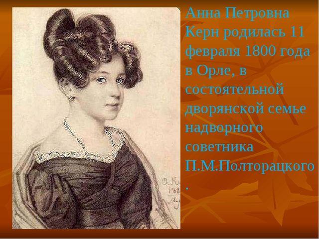 Анна Петровна Керн родилась 11 февраля 1800 года в Орле, в состоятельной двор...