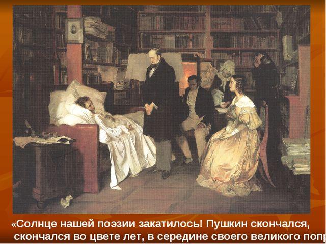 . «Солнце нашей поэзии закатилось! Пушкин скончался, скончался во цвете лет,...