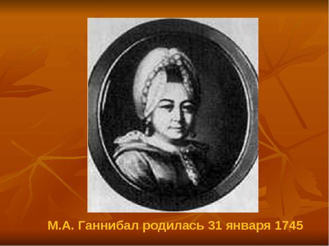 М.А. Ганнибал родилась 31 января 1745