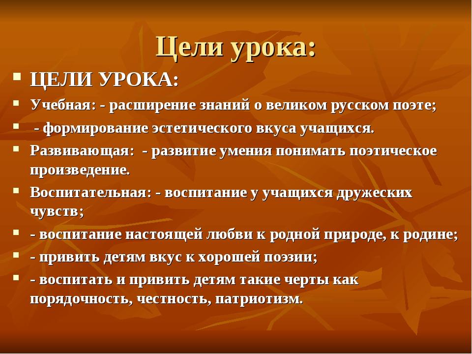 Цели урока: ЦЕЛИ УРОКА: Учебная: - расширение знаний о великом русском поэте;...