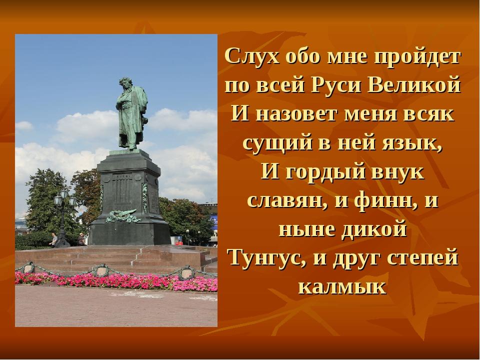 Слух обо мне пройдет по всей Руси Великой И назовет меня всяк сущий в ней язы...