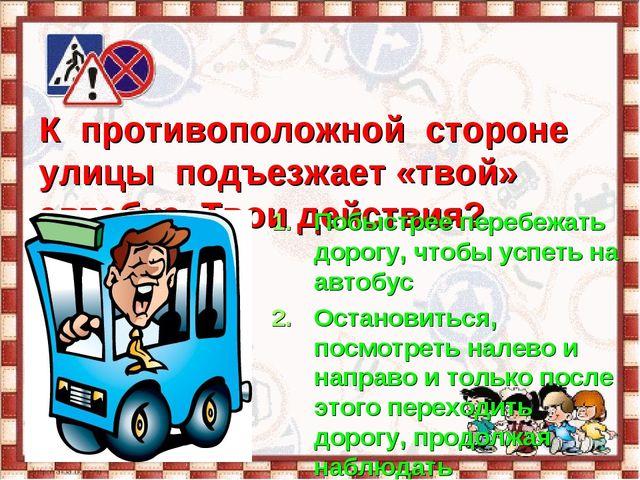 К противоположной стороне улицы подъезжает «твой» автобус. Твои действия? По...