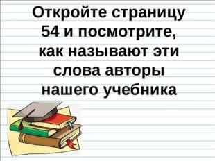 Откройте страницу 54 и посмотрите, как называют эти слова авторы нашего учебн