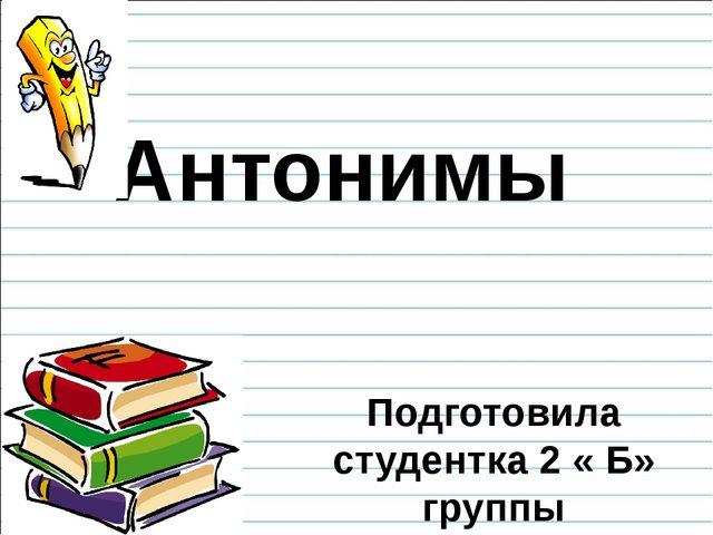 Антонимы Подготовила студентка 2 « Б» группы Булгакова Александра