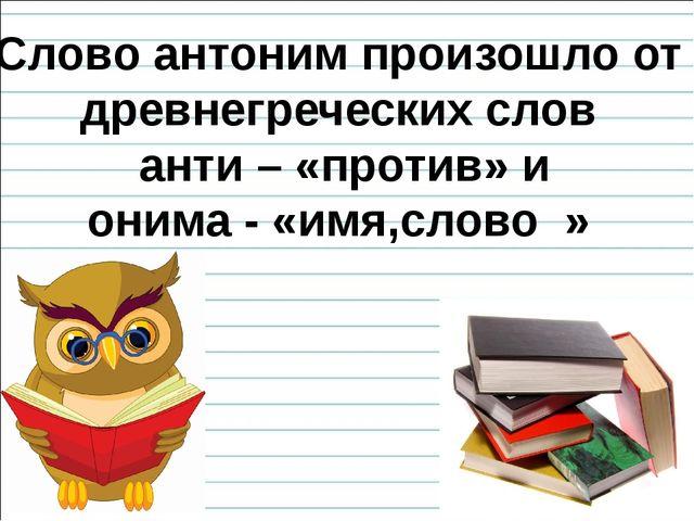 Слово антоним произошло от древнегреческих слов анти – «против» и онима - «им...