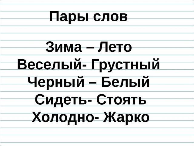 Пары слов Зима – Лето Веселый- Грустный Черный – Белый Сидеть- Стоять Холодно...