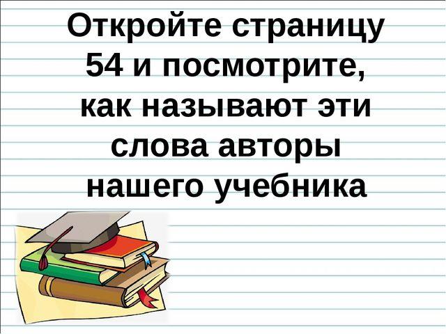 Откройте страницу 54 и посмотрите, как называют эти слова авторы нашего учебн...