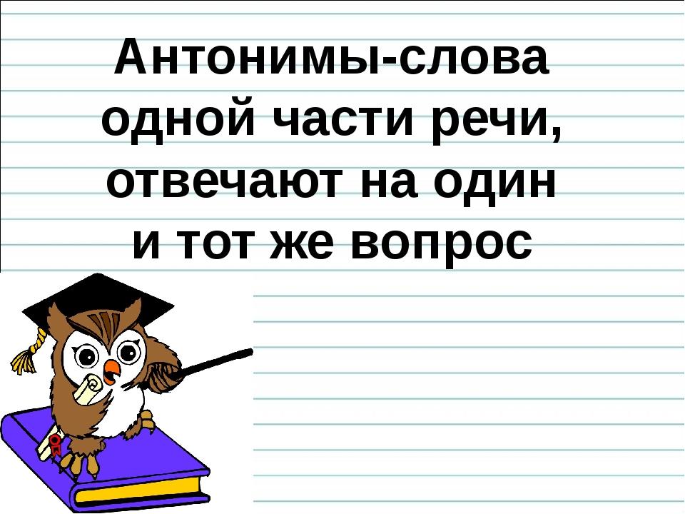 Антонимы-слова одной части речи, отвечают на один и тот же вопрос