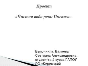 Проект «Чистая вода реки Пчевжа» Выполнила: Валиева Светлана Александровна, с