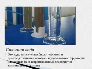 Сточная вода- Это вода, загрязненная биологическими и производственными отход