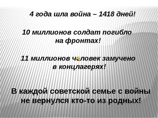 4 года шла война – 1418 дней! 10 миллионов солдат погибло на фронтах! 11 милл...