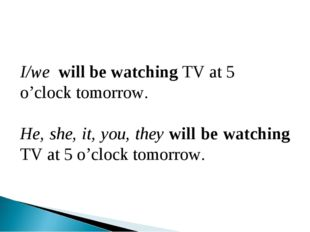 I/wе will be watching TV at 5 o'clock tomorrow. He, she, it, you, they will b