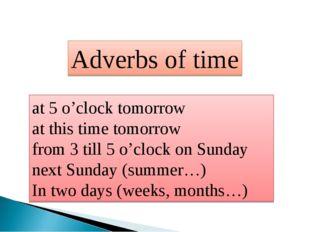 Adverbs of time at 5 o'clock tomorrow at this time tomorrow from 3 till 5 o'c
