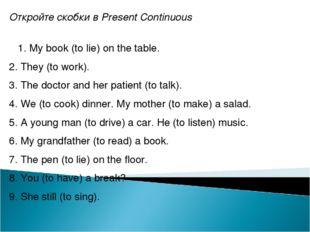 Откройте скобки в Present Continuous 1. My book (to lie) on the table. 2. The