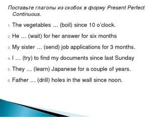 Поставьте глаголы из скобок в форму Present Perfect Continuous. The vegetable