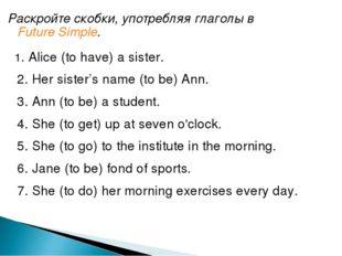 Раскройте скобки, употребляя глаголы вFuture Simple. 1. Alice (to have) a si