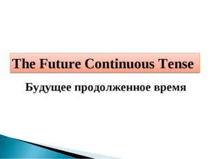 The Future Continuous Tense Будущее продолженное время