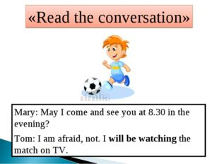 «Read the conversation» Mary: May I come and see you at 8.30 in the evening?