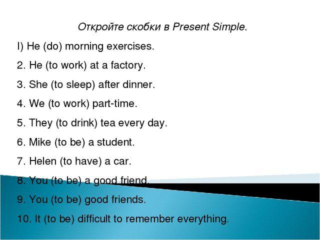 Откройте скобки в Present Simple. I) He (do) morning exercises. 2. He (to wo...