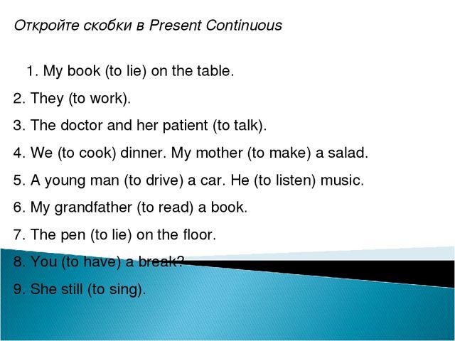 Откройте скобки в Present Continuous 1. My book (to lie) on the table. 2. The...