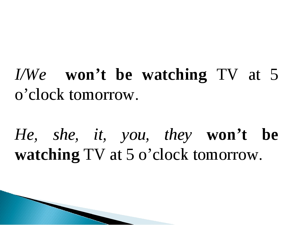 I/Wе won't be watching TV at 5 o'clock tomorrow. He, she, it, you, they won't...