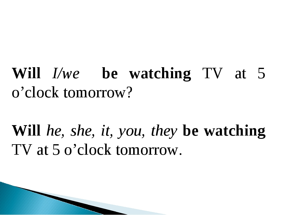Will I/we be watching TV at 5 o'clock tomorrow? Will he, she, it, you, they b...