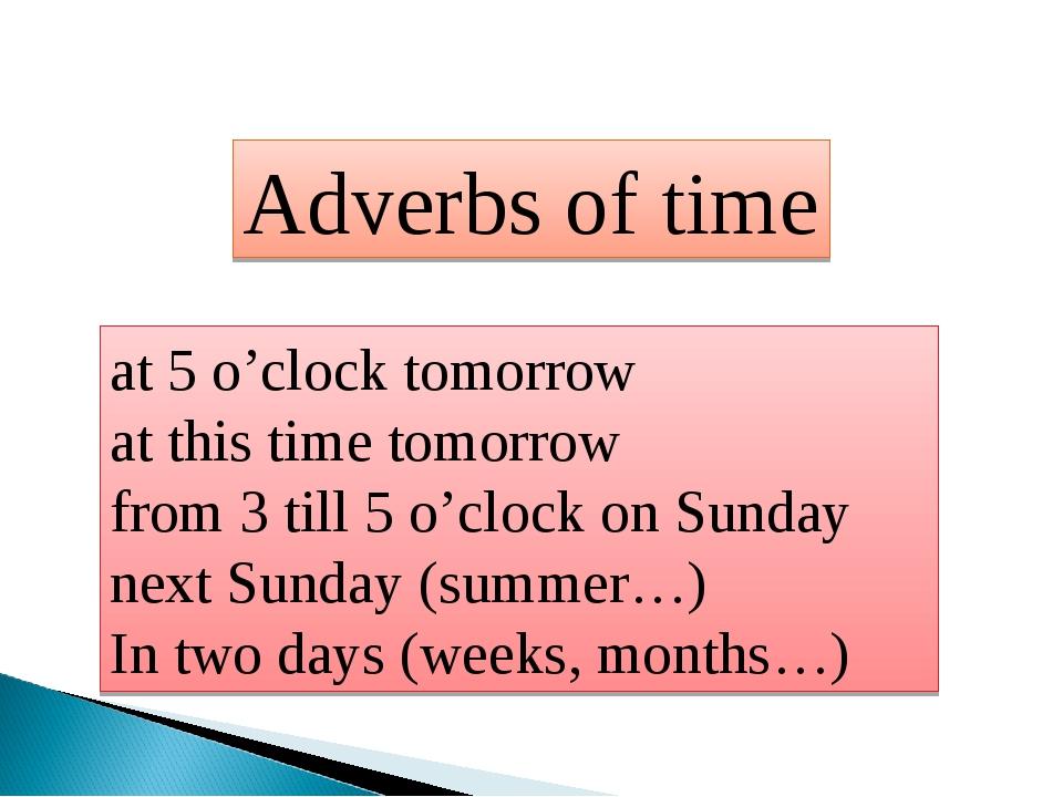 Adverbs of time at 5 o'clock tomorrow at this time tomorrow from 3 till 5 o'c...