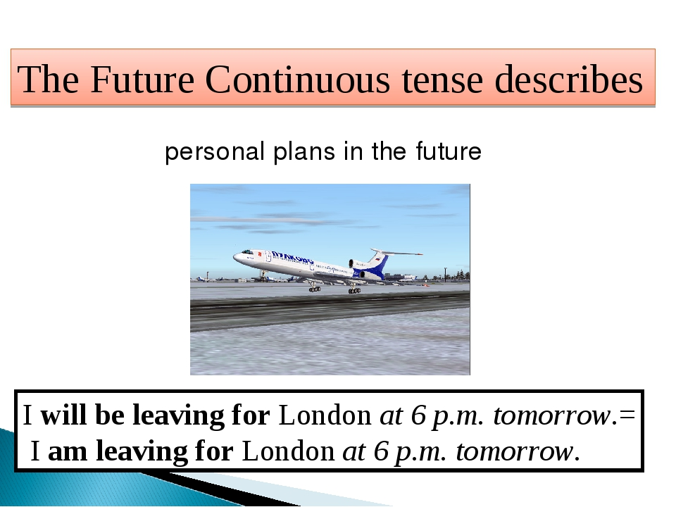 The Future Continuous tense describes personal plans in the future I will be...