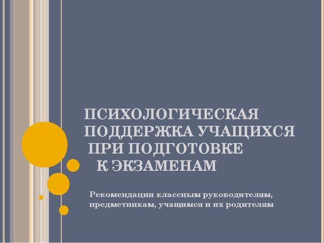 ПСИХОЛОГИЧЕСКАЯ ПОДДЕРЖКА УЧАЩИХСЯ ПРИ ПОДГОТОВКЕ К ЭКЗАМЕНАМ Рекомендации кл...