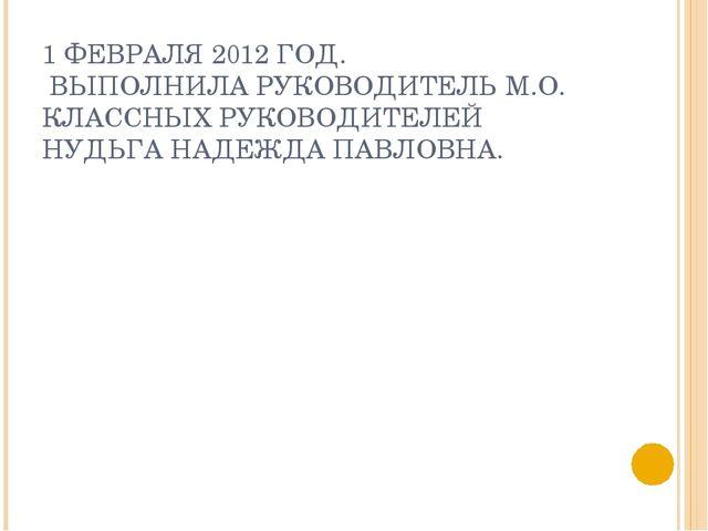 1 ФЕВРАЛЯ 2012 ГОД. ВЫПОЛНИЛА РУКОВОДИТЕЛЬ М.О. КЛАССНЫХ РУКОВОДИТЕЛЕЙ НУДЬГА...