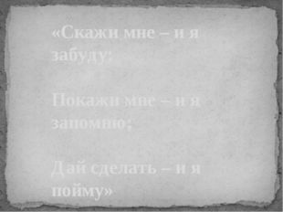 «Скажи мне – и я забуду; Покажи мне – и я запомню; Дай сделать – и я пойму»