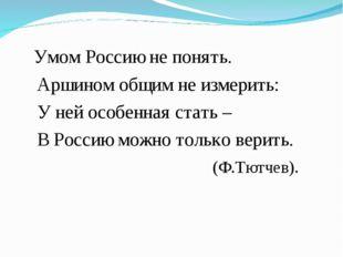 Умом Россию не понять. Аршином общим не измерить: У ней особенная стать – В