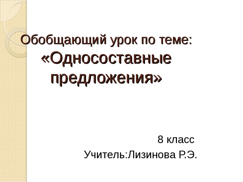 Обобщающий урок по теме: «Односоставные предложения» 8 класс Учитель:Лизинова...
