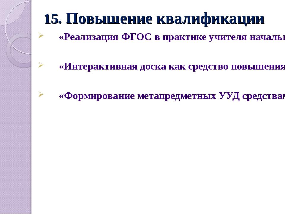 15. Повышение квалификации «Реализация ФГОС в практике учителя начальных клас...