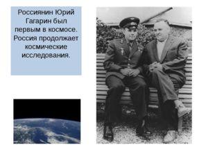 Россиянин Юрий Гагарин был первым в космосе. Россия продолжает космические ис