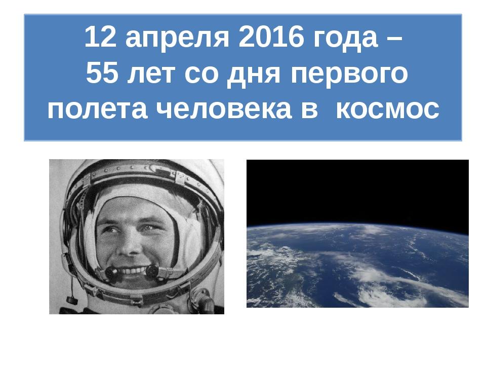 12 апреля 2016 года – 55 лет со дня первого полета человека в космос