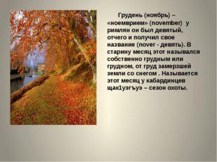 Грудень (ноябрь) – «ноемврием» (november) у римлян он был девятый, отчего
