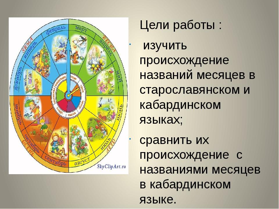 Цели работы : изучить происхождение названий месяцев в старославянском и каб...