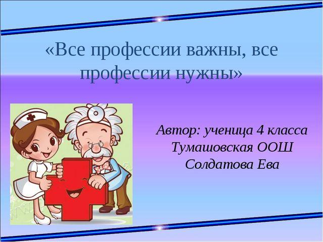 «Все профессии важны, все профессии нужны» Автор: ученица 4 класса Тумашовск...