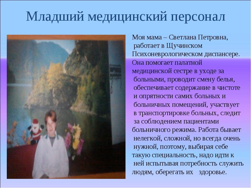 Младший медицинский персонал Моя мама – Светлана Петровна, работает в Щучинск...