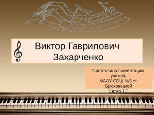 Виктор Гаврилович Захарченко Подготовила презентацию учитель МАОУ СОШ №3 ст.