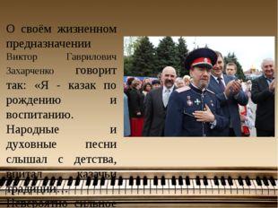 О своём жизненном предназначении Виктор Гаврилович Захарченко говорит так: «