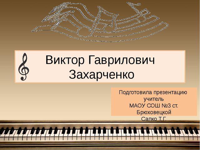 Виктор Гаврилович Захарченко Подготовила презентацию учитель МАОУ СОШ №3 ст....