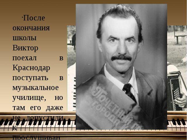 После окончания школы Виктор поехал в Краснодар поступать в музыкальное учил...