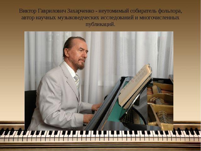 Виктор Гаврилович Захарченко - неутомимый собиратель фольлора, автор научных...