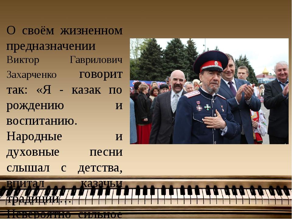О своём жизненном предназначении Виктор Гаврилович Захарченко говорит так: «...