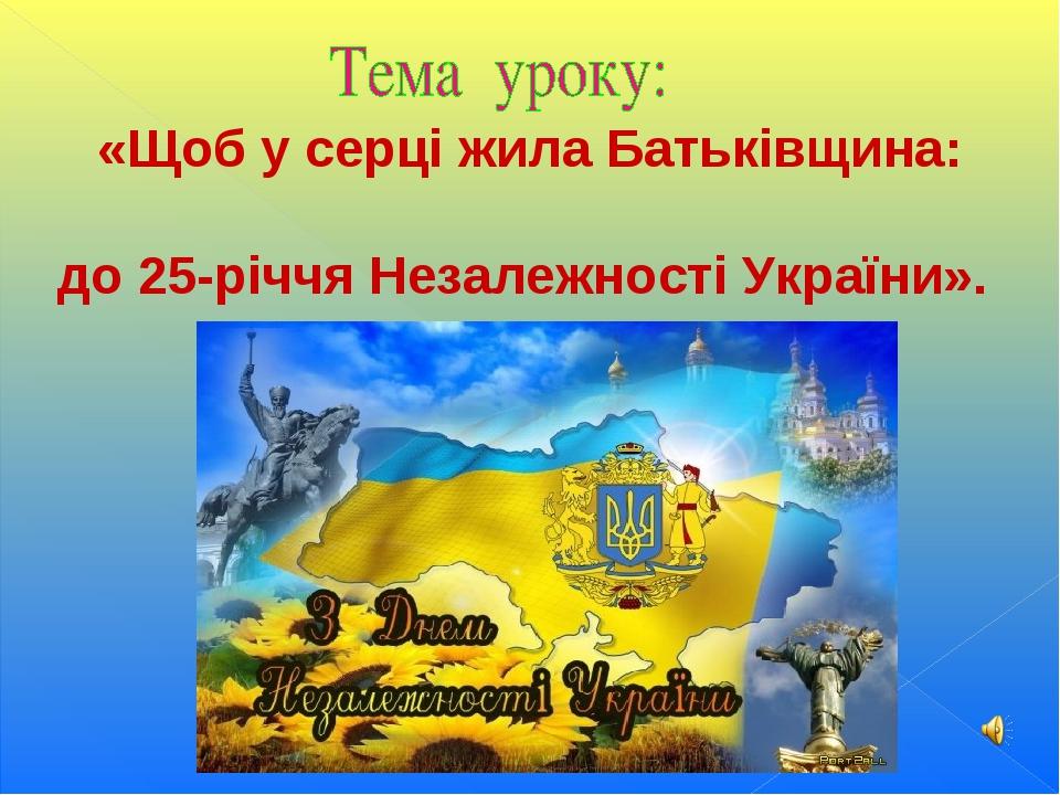 «Щоб у серці жила Батьківщина: до 25-річчя Незалежності України».