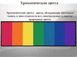 Хроматические цвета Хроматические цвета- цвета, обладающие цветовым тоном, к