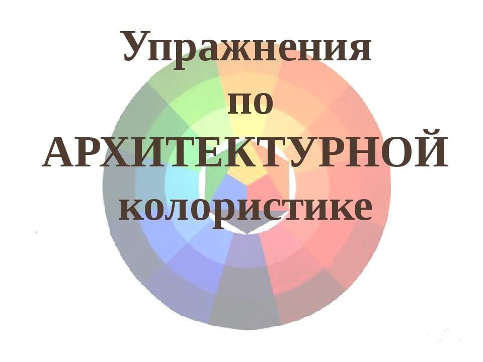 Упражнения по АРХИТЕКТУРНОЙ колористике
